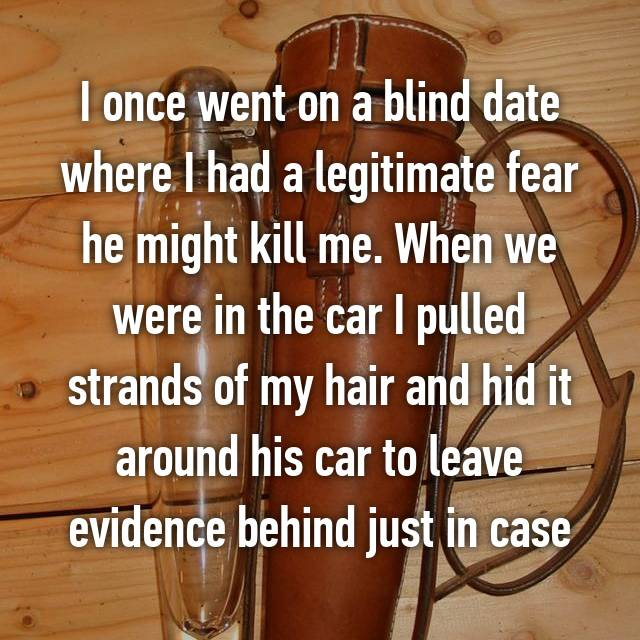 I once went on a blind date where I had a legitimate fear he might kill me. When we were in the car I pulled strands of my hair and hid it around his car to leave evidence behind just in case