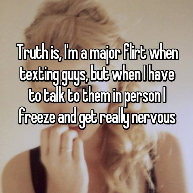 Truth is, I'm a major flirt when texting guys, but when I have to talk to them in person I freeze and get really nervous