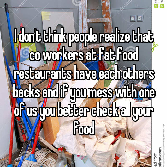 I don't think people realize that co workers at fat food restaurants have each others backs and if you mess with one of us you better check all your food