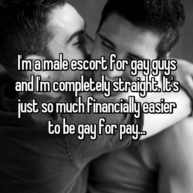 I'm a male escort for gay guys and I'm completely straight. It's just so much financially easier to be gay for pay...
