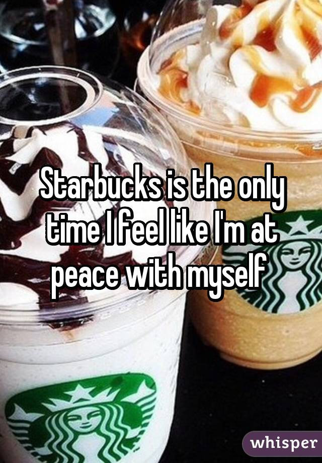 Starbucks is the only time I feel like I
