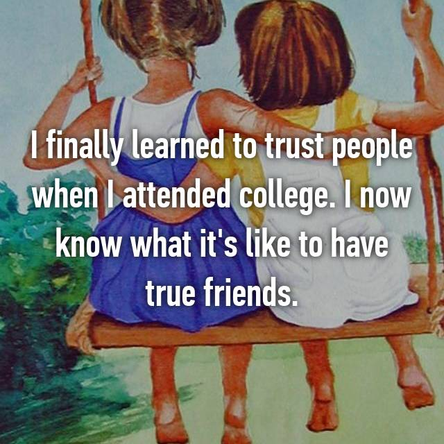 I finally learned to trust people when I attended college. I now know what it's like to have true friends.