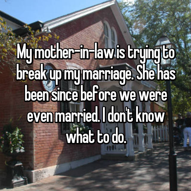 My mother-in-law is trying to break up my marriage. She has been since before we were even married. I don't know what to do.