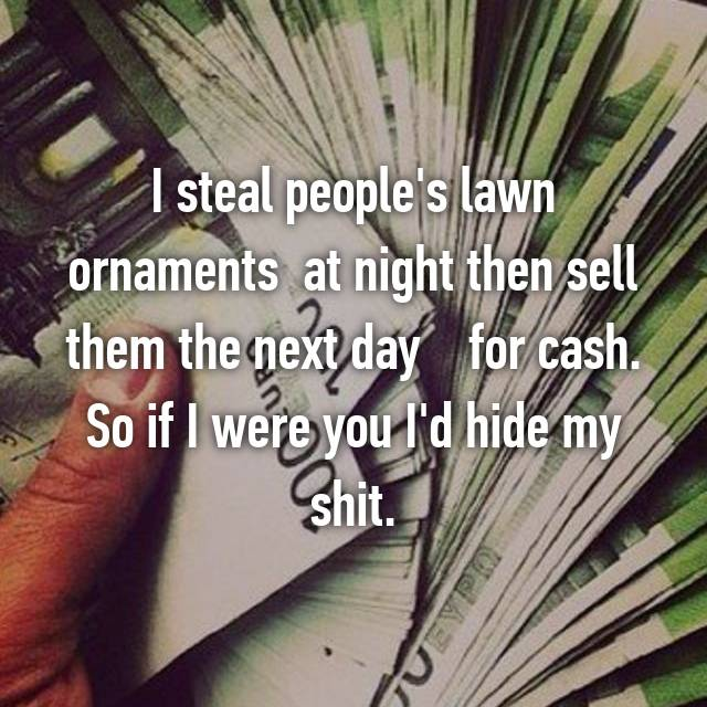 I steal people's lawn ornaments  at night then sell them the next day    for cash. So if I were you I'd hide my shit.