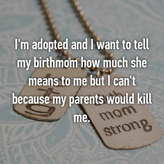 I'm adopted and I want to tell my birthmom how much she means to me but I can't because my parents would kill me.