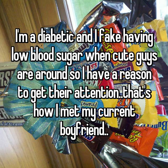I'm a diabetic and I fake having low blood sugar when cute guys are around so I have a reason to get their attention..that's how I met my current boyfriend.. 😳😁