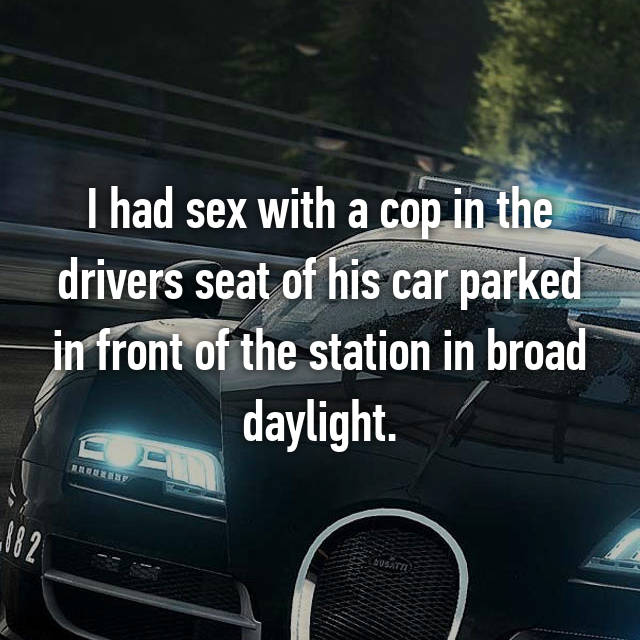 I had sex with a cop in the drivers seat of his car parked in front of the station in broad daylight.