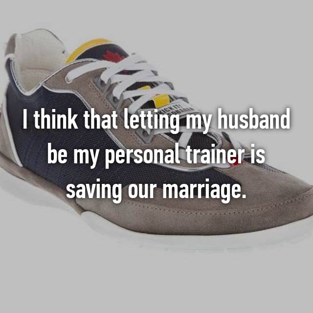 I think that letting my husband be my personal trainer is saving our marriage.