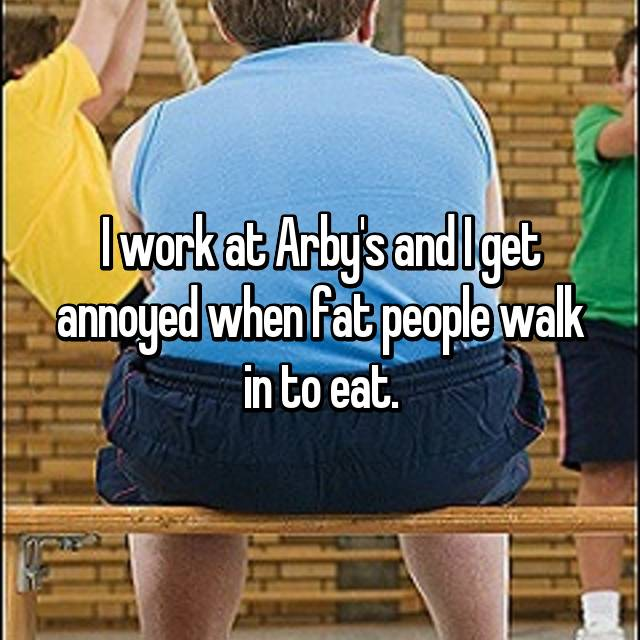 I work at Arby's and I get annoyed when fat people walk in to eat.