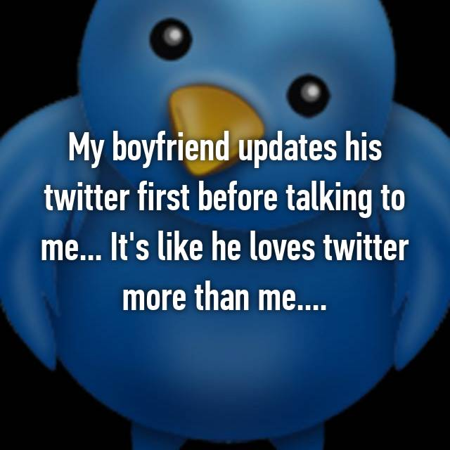 My boyfriend updates his twitter first before talking to me... It's like he loves twitter more than me....