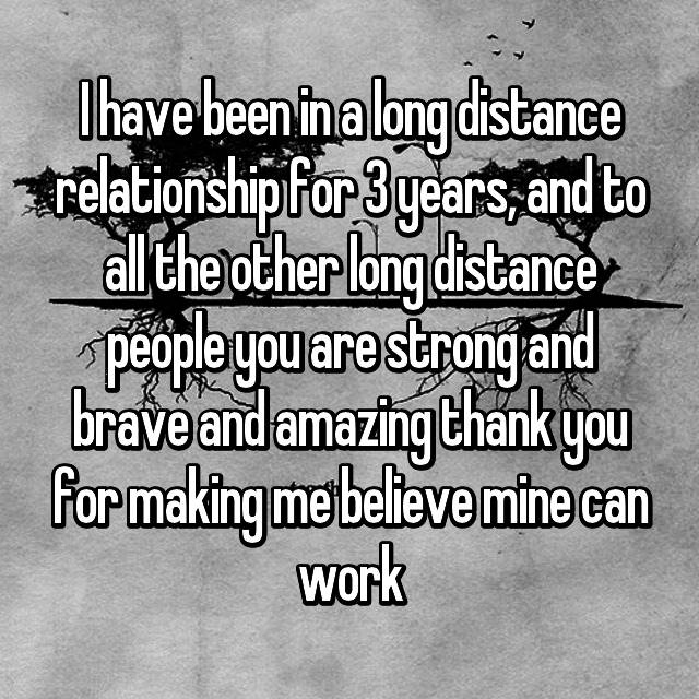 I have been in a long distance relationship for 3 years, and to all the other long distance people you are strong and brave and amazing thank you for making me believe mine can work
