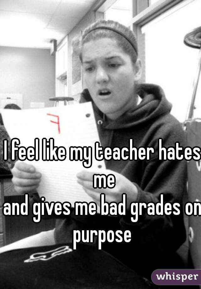 My teacher hates me and is giving me bad grades?