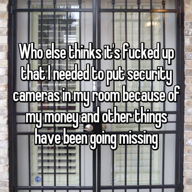 Who else thinks it's fucked up that I needed to put security cameras in my room because of my money and other things have been going missing
