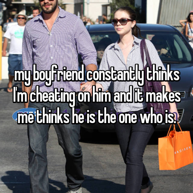 my boyfriend constantly thinks I'm cheating on him and it makes me thinks he is the one who is.