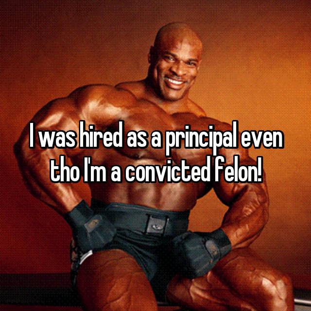 I was hired as a principal even tho I'm a convicted felon!