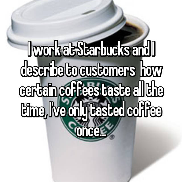 I work at Starbucks and I describe to customers  how certain coffees taste all the time, I've only tasted coffee once...