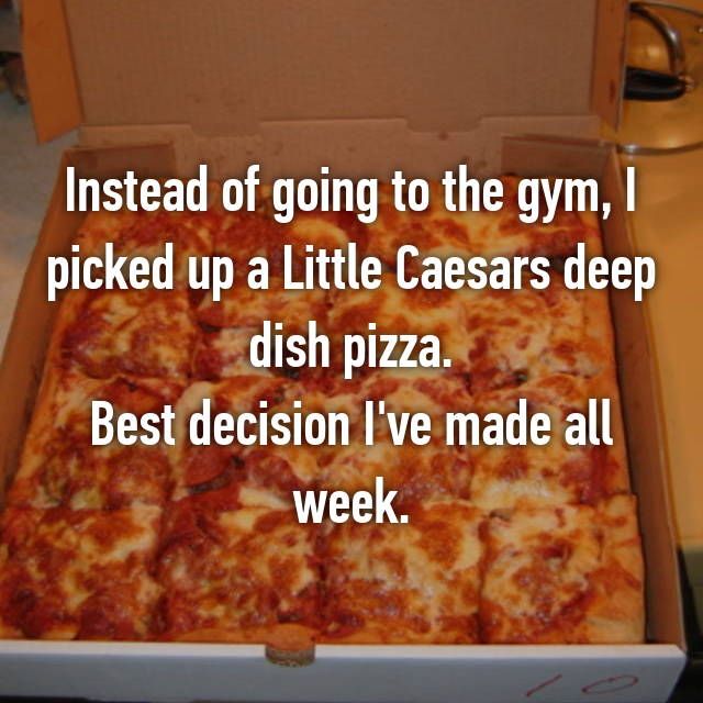 Instead of going to the gym, I picked up a Little Caesars deep dish pizza. Best decision I've made all week.