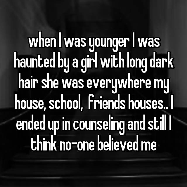 when I was younger I was haunted by a girl with long dark hair she was everywhere my house, school,  friends houses.. I ended up in counseling and still I think no-one believed me