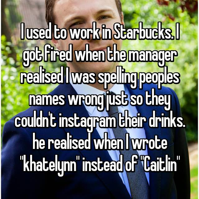 "I used to work in Starbucks. I got fired when the manager realised I was spelling peoples names wrong just so they couldn't instagram their drinks. he realised when I wrote ""khatelynn"" instead of ""Caitlin"""