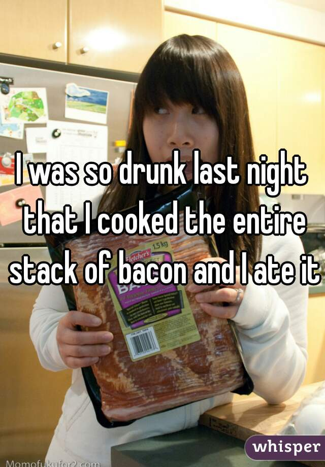 I was so drunk last night that I cooked the entire stack of bacon and I ate it