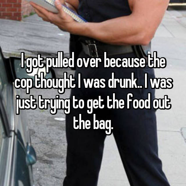 I got pulled over because the cop thought I was drunk.. I was just trying to get the food out the bag.