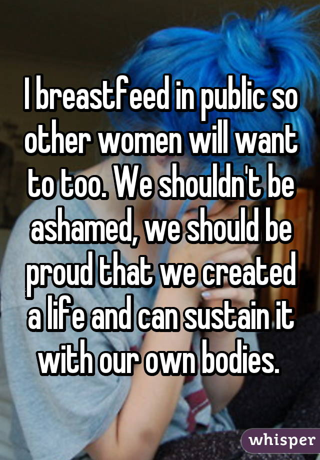 I breastfeed in public so other women will want to too. We shouldn