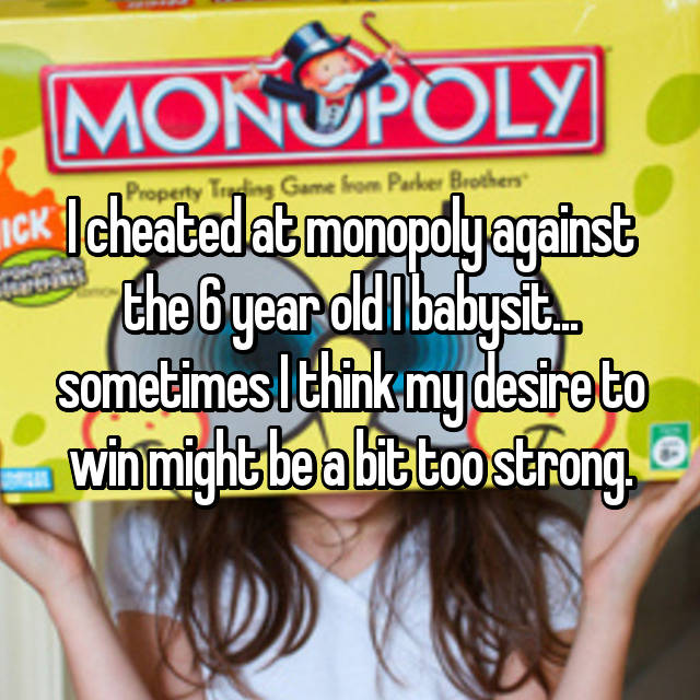 I cheated at monopoly against the 6 year old I babysit... sometimes I think my desire to win might be a bit too strong.