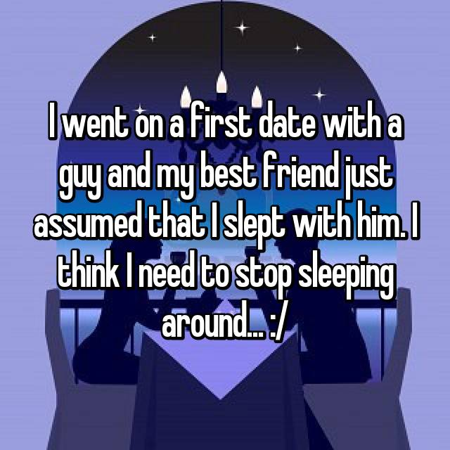 I went on a first date with a guy and my best friend just assumed that I slept with him. I think I need to stop sleeping around... :/