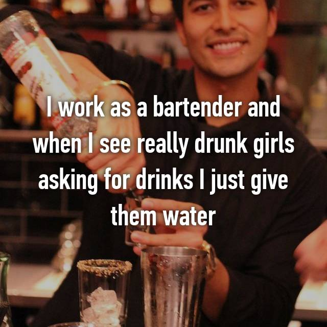 I work as a bartender and when I see really drunk girls asking for drinks I just give them water