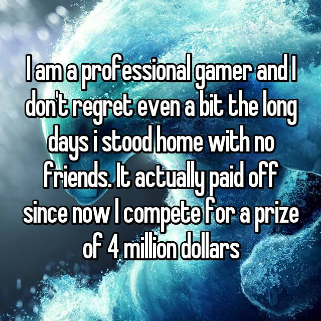 I am a professional gamer and I don't regret even a bit the long days i stood home with no friends. It actually paid off since now I compete for a prize of 4 million dollars