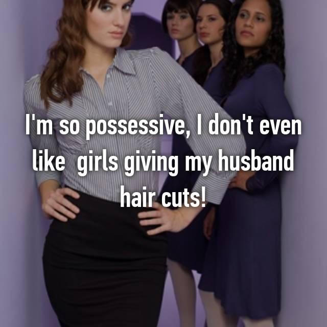 I'm so possessive, I don't even like  girls giving my husband hair cuts!