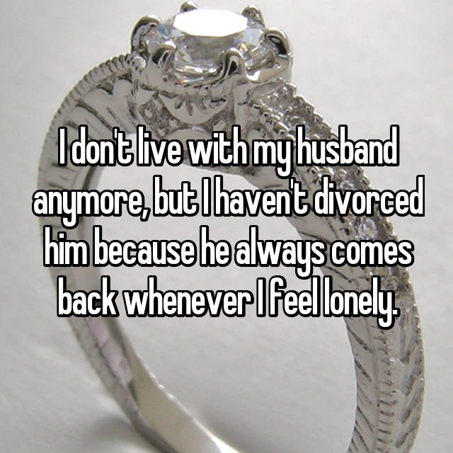 I don't live with my husband anymore, but I haven't divorced him because he always comes back whenever I feel lonely.