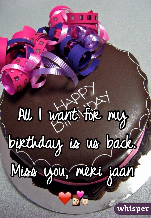 I want for my birthday is us back Miss you meri jaan