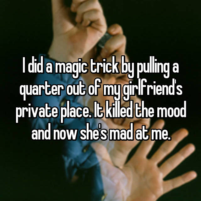 I did a magic trick by pulling a quarter out of my girlfriend's private place. It killed the mood and now she's mad at me.