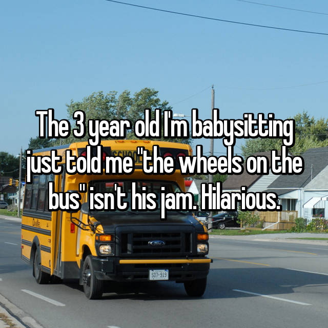 "The 3 year old I'm babysitting just told me ""the wheels on the bus"" isn't his jam. Hilarious."