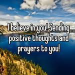 I believe in you! Sending positive thoughts and prayers to you!