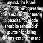 You should be fighting against the Israeli government for oppressing the Palestinians for nearly 6 decades. You people should be ashamed of yourself for killing defenceless children and women!
