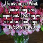 I believe in you! What you're doing is so important be strong we are all so proud of you!  עם ישראל חי