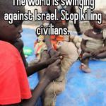 The world is swinging against Israel. Stop killing civilians.