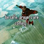be safe...prayers are coming: )