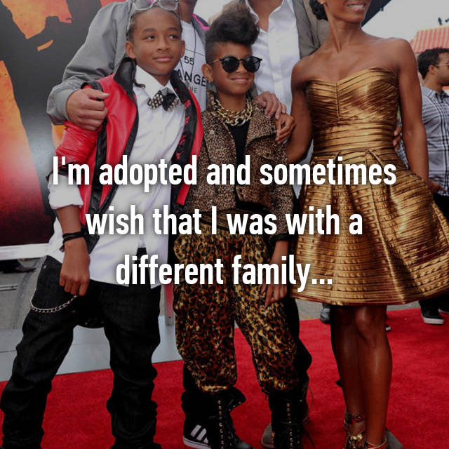 I'm adopted and sometimes wish that I was with a different family...