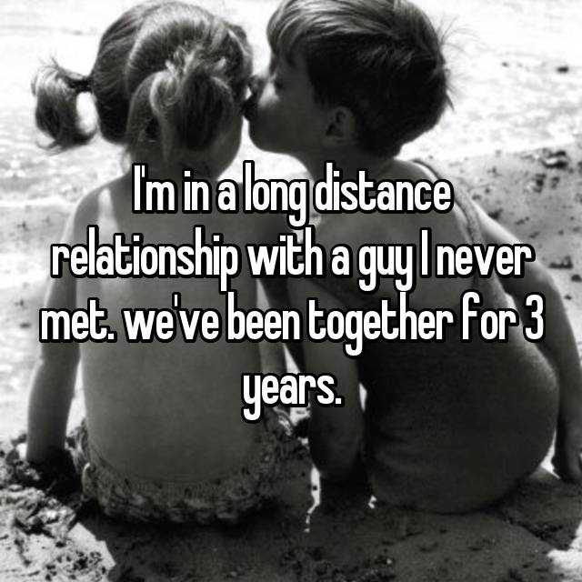 I'm in a long distance relationship with a guy I never met. we've been together for 3 years.