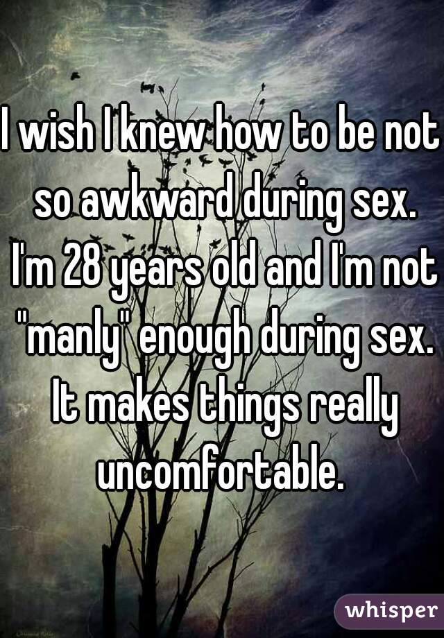 I wish I knew how to be not so awkward during sex. I