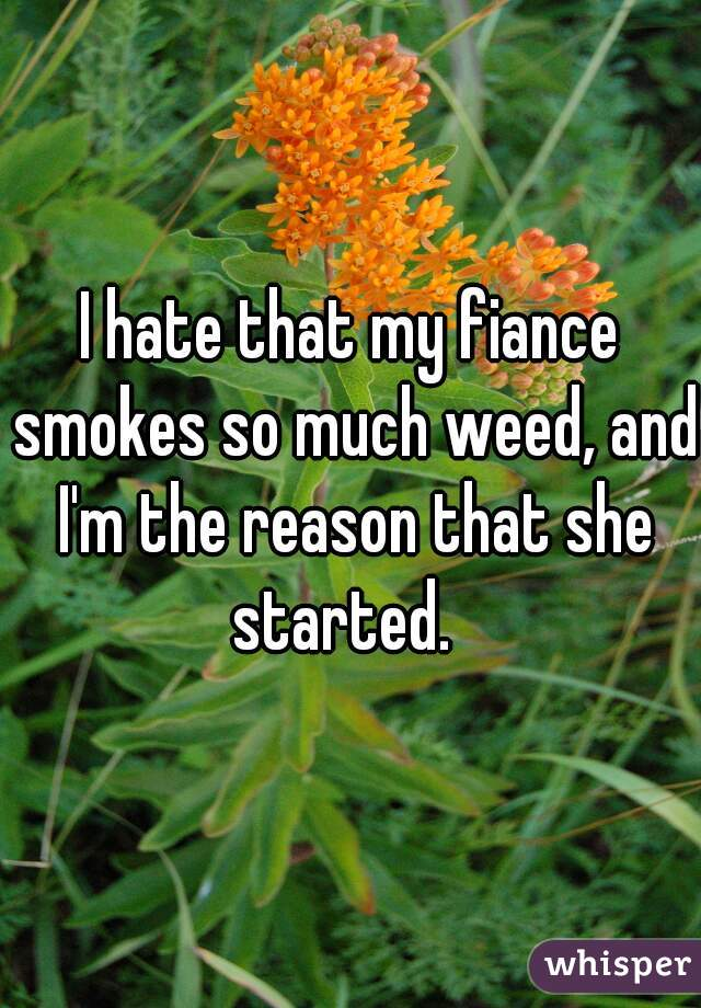 I hate that my fiance smokes so much weed, and I'm the reason that she started.