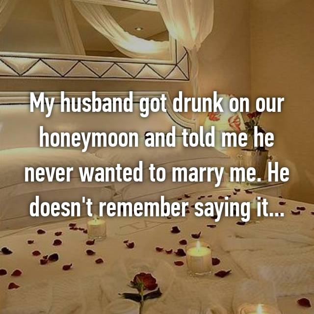 My husband got drunk on our honeymoon and told me he never wanted to marry me. He doesn't remember saying it...