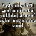 Yea. Just add to the 714 women and children that you killed and call yourself a soldier. What you are is a criminal.