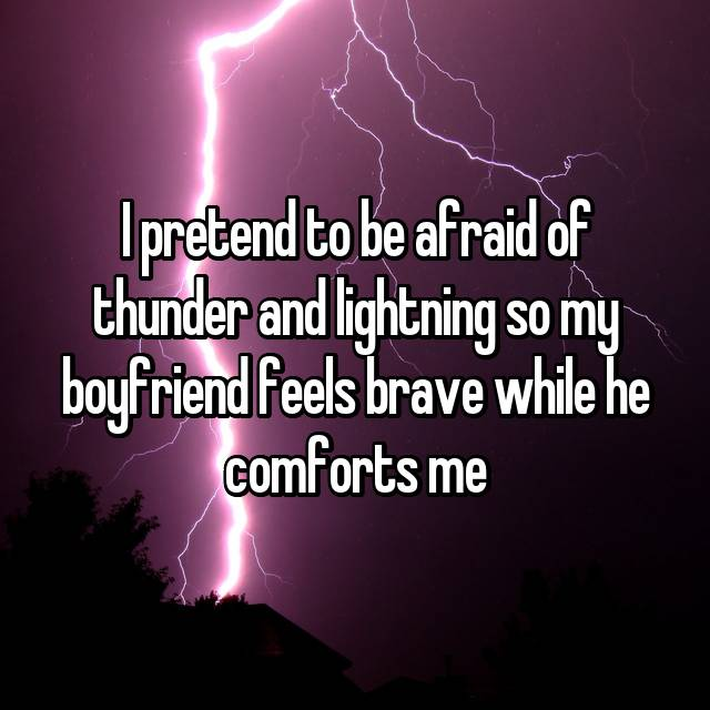 I pretend to be afraid of thunder and lightning so my boyfriend feels brave while he comforts me