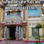 You will be safe! Kids and women in Gaza tho...