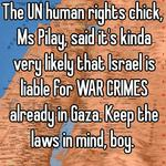 The UN human rights chick, Ms Pilay, said it's kinda very likely that Israel is liable for WAR CRIMES already in Gaza. Keep the laws in mind, boy.
