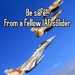 Be safe!! From a fellow IAF solider